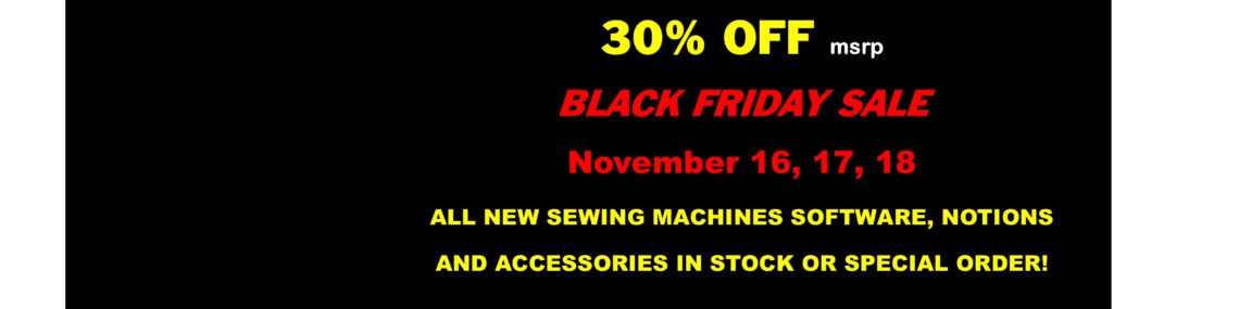 Black Friday Sale Starts Thursday 30% off Storewide All New Sewing Machines and Accessories